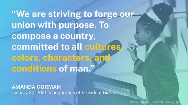 「私たちは、目的のある共同体を築こうとしているのだ。あらゆる人の文化、肌の色、性格、状況に尽くす国を造るために」― アマンダ・ゴーマン 2021年1月20日バイデン大統領就任式にて (State Dept./Photo: © Saul Loeb/AP Images)
